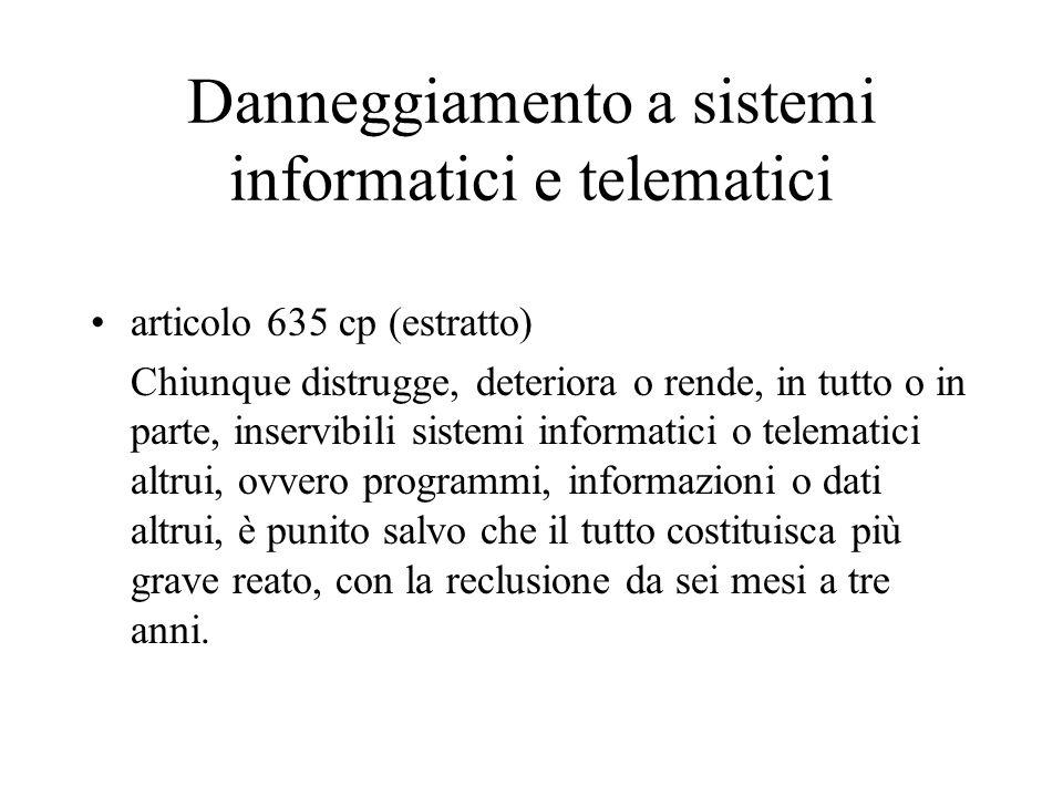 Danneggiamento a sistemi informatici e telematici articolo 635 cp (estratto) Chiunque distrugge, deteriora o rende, in tutto o in parte, inservibili s