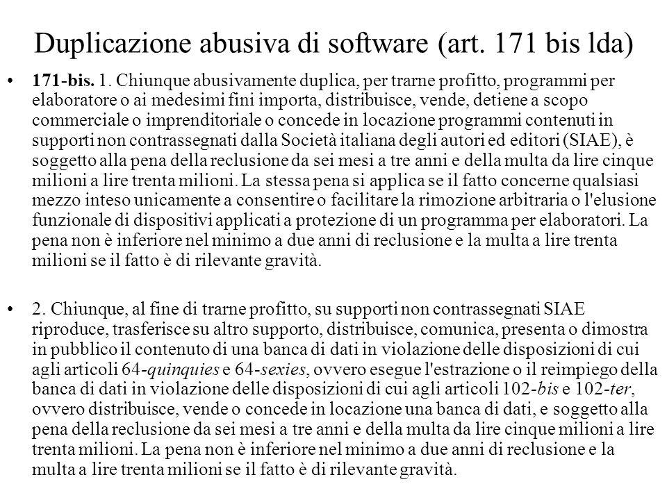 Duplicazione abusiva di software (art. 171 bis lda) 171-bis. 1. Chiunque abusivamente duplica, per trarne profitto, programmi per elaboratore o ai med