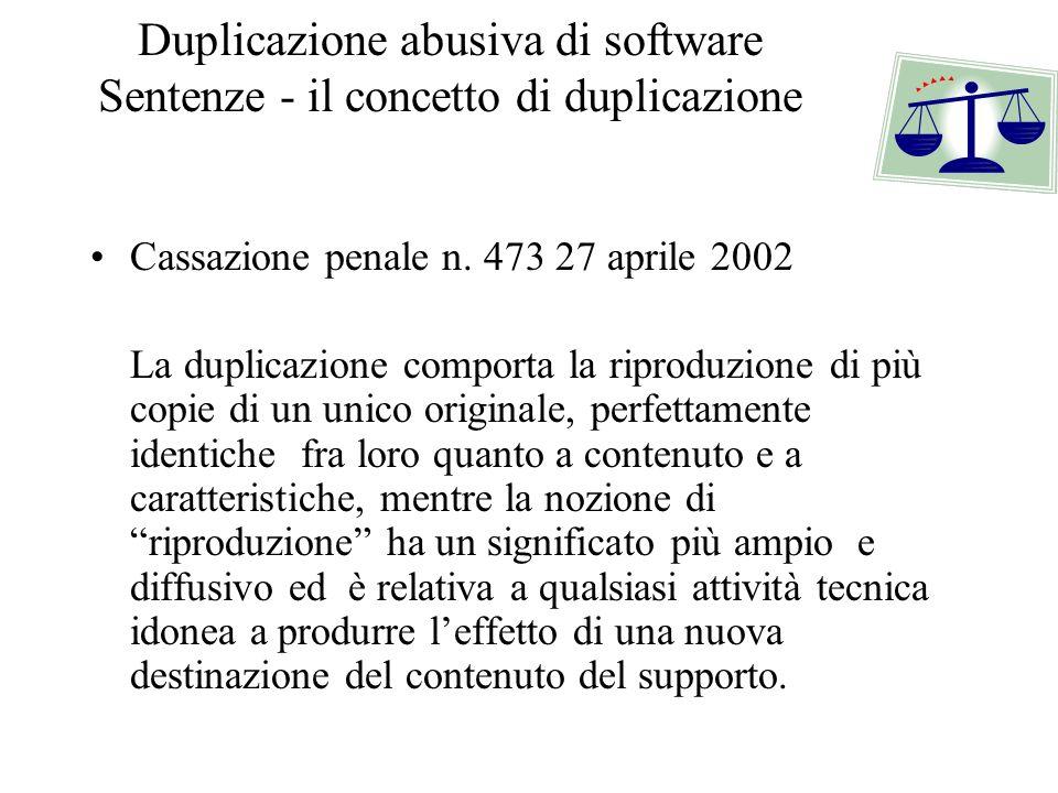 Duplicazione abusiva di software Sentenze - il concetto di duplicazione Cassazione penale n. 473 27 aprile 2002 La duplicazione comporta la riproduzio