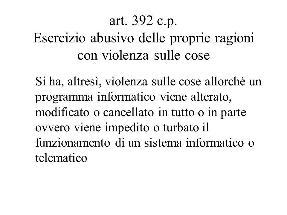 art. 392 c.p. Esercizio abusivo delle proprie ragioni con violenza sulle cose Si ha, altresì, violenza sulle cose allorché un programma informatico vi