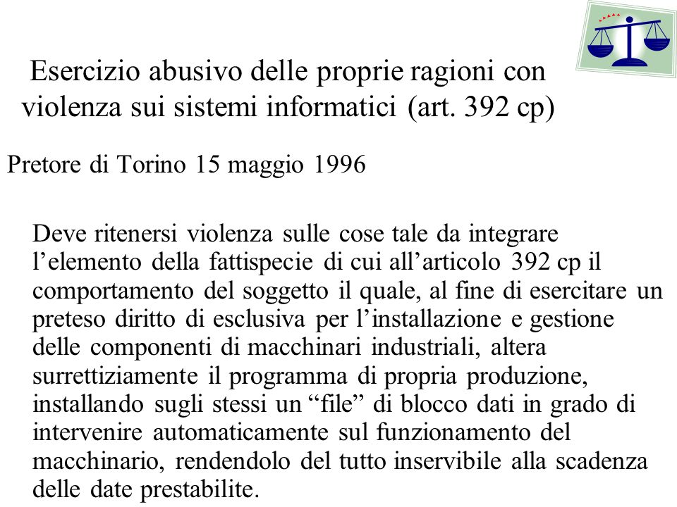 Esercizio abusivo delle proprie ragioni con violenza sui sistemi informatici (art. 392 cp) Pretore di Torino 15 maggio 1996 Deve ritenersi violenza su