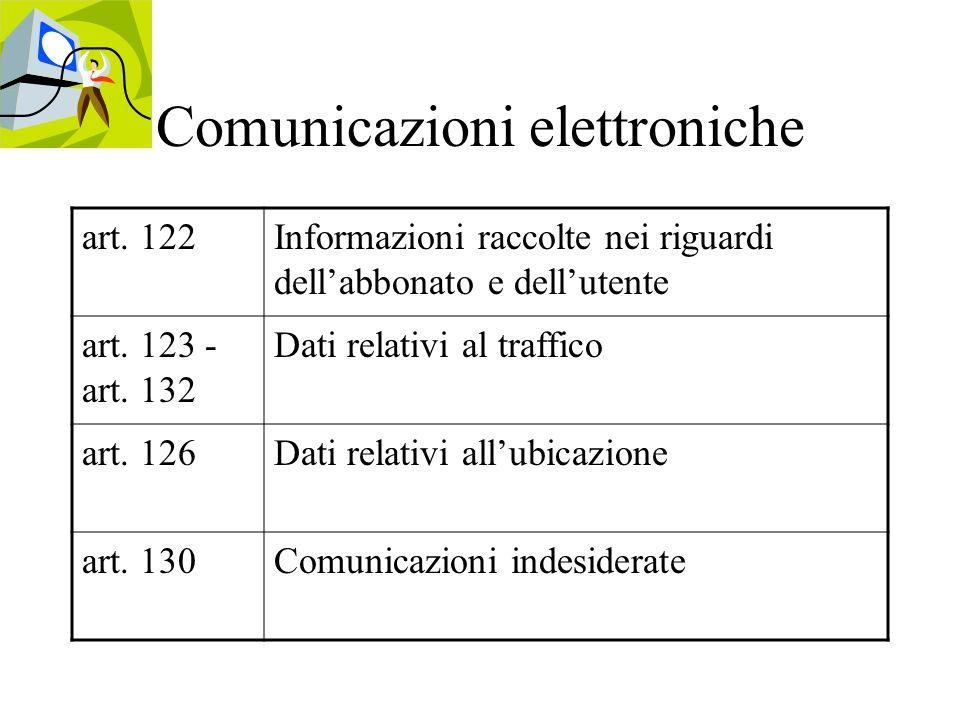 Comunicazioni elettroniche art. 122Informazioni raccolte nei riguardi dellabbonato e dellutente art. 123 - art. 132 Dati relativi al traffico art. 126