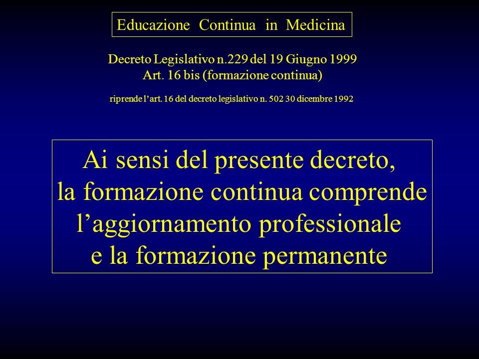 Educazione Continua in Medicina Decreto Legislativo n.229 del 19 Giugno 1999 Art. 16 bis (formazione continua) Ai sensi del presente decreto, la forma