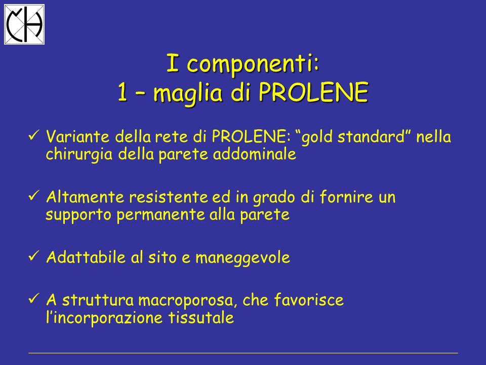 I componenti: 1 – maglia di PROLENE Variante della rete di PROLENE: gold standard nella chirurgia della parete addominale Altamente resistente ed in g