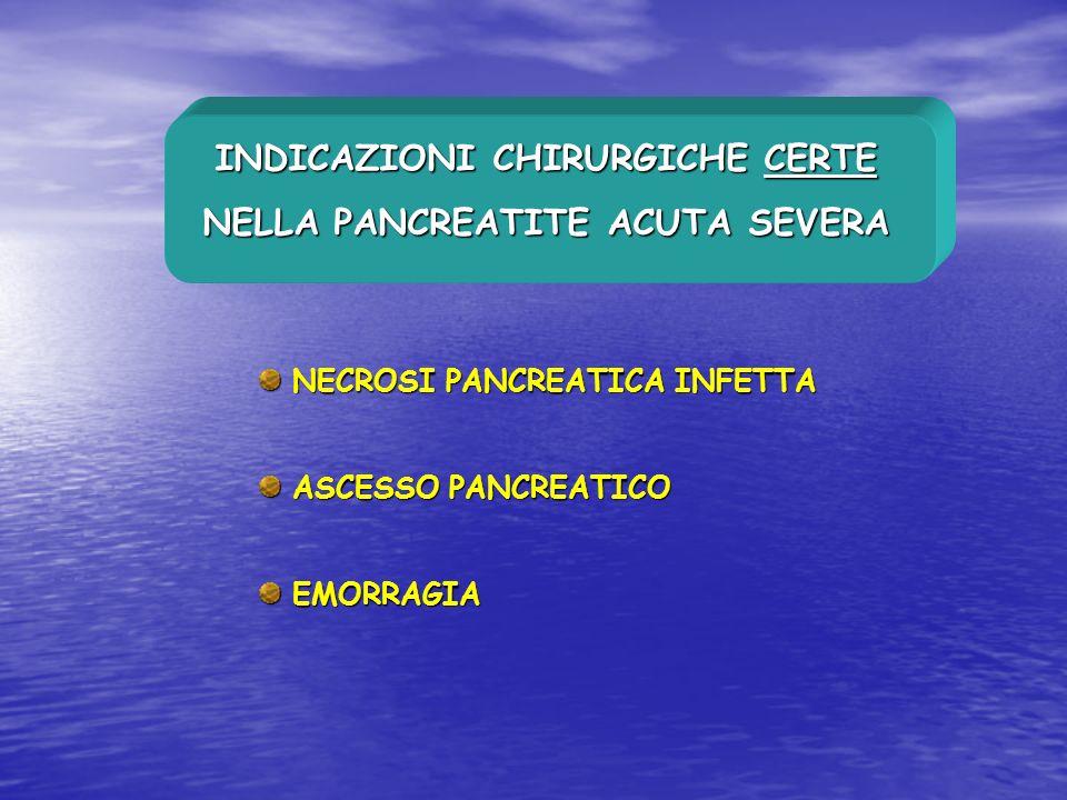 INDICAZIONI CHIRURGICHE CERTE NELLA PANCREATITE ACUTA SEVERA NECROSI PANCREATICA INFETTA NECROSI PANCREATICA INFETTA ASCESSO PANCREATICO ASCESSO PANCR