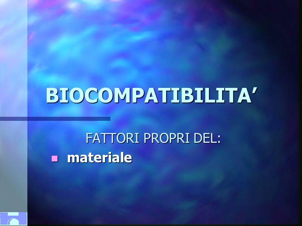 BIOCOMPATIBILITA FATTORI PROPRI DEL: n materiale