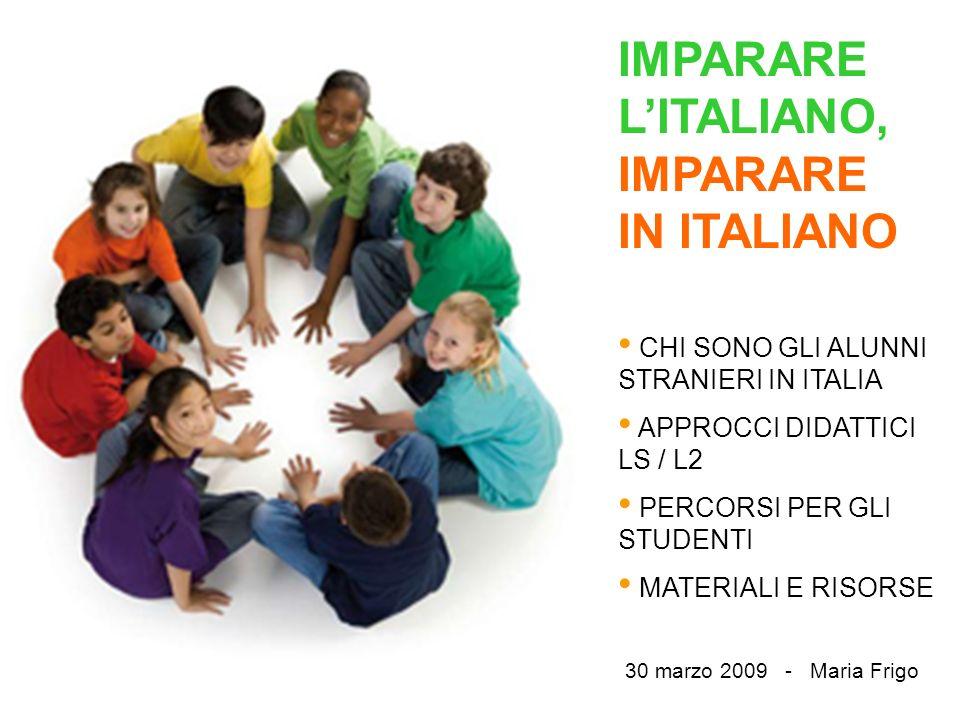 IMPARARE LITALIANO, IMPARARE IN ITALIANO CHI SONO GLI ALUNNI STRANIERI IN ITALIA APPROCCI DIDATTICI LS / L2 PERCORSI PER GLI STUDENTI MATERIALI E RISORSE 30 marzo 2009 - Maria Frigo