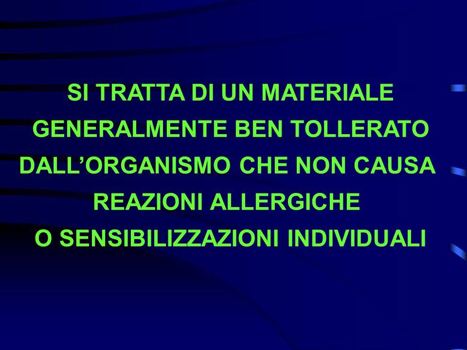 SI TRATTA DI UN MATERIALE GENERALMENTE BEN TOLLERATO DALLORGANISMO CHE NON CAUSA REAZIONI ALLERGICHE O SENSIBILIZZAZIONI INDIVIDUALI