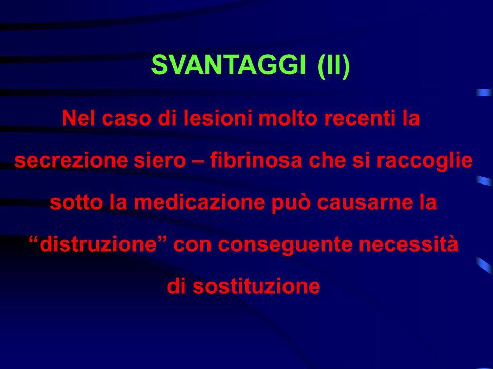 SVANTAGGI (II) Nel caso di lesioni molto recenti la secrezione siero – fibrinosa che si raccoglie sotto la medicazione può causarne la distruzione con