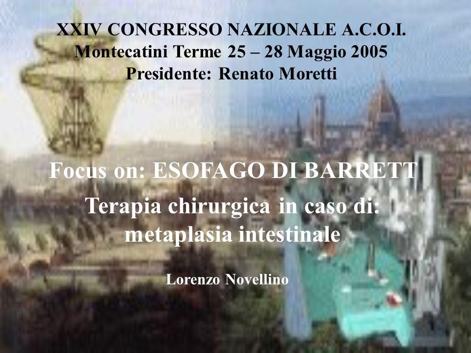 XXIV CONGRESSO NAZIONALE A.C.O.I. Montecatini Terme 25 – 28 Maggio 2005 Presidente: Renato Moretti Focus on: ESOFAGO DI BARRETT Terapia chirurgica in