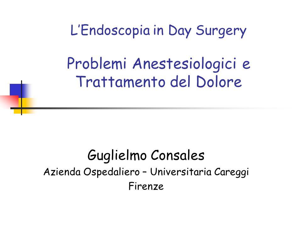 LEndoscopia in Day Surgery Problemi Anestesiologici e Trattamento del Dolore Guglielmo Consales Azienda Ospedaliero – Universitaria Careggi Firenze