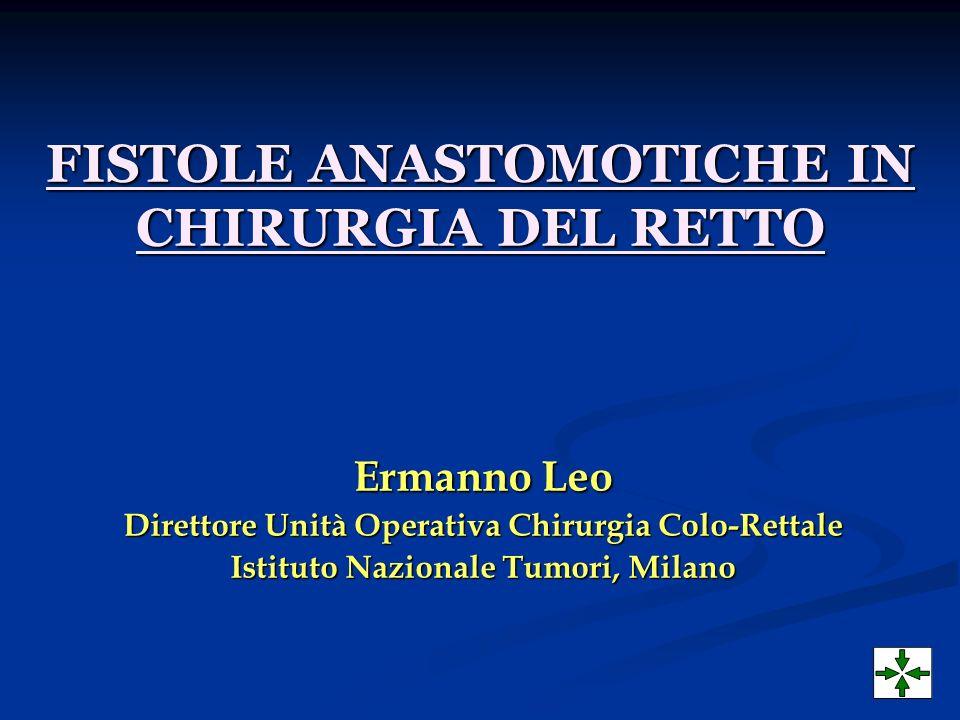 FISTOLE ANASTOMOTICHE IN CHIRURGIA DEL RETTO Ermanno Leo Direttore Unità Operativa Chirurgia Colo-Rettale Istituto Nazionale Tumori, Milano