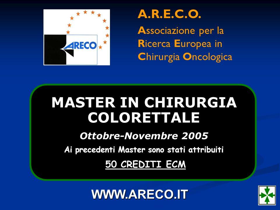 MASTER IN CHIRURGIA COLORETTALE Ottobre-Novembre 2005 Ai precedenti Master sono stati attribuiti 50 CREDITI ECM A.R.E.C.O. Associazione per la Ricerca