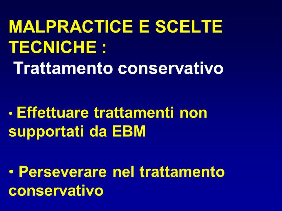 MALPRACTICE E SCELTE TECNICHE : Trattamento conservativo Effettuare trattamenti non supportati da EBM Perseverare nel trattamento conservativo