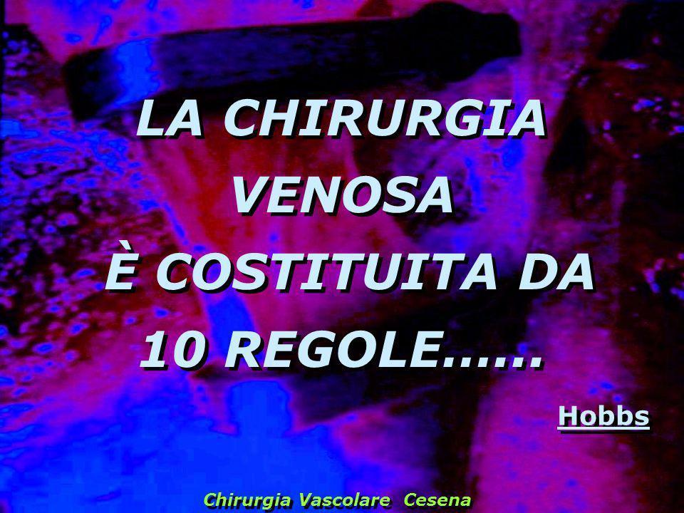 LA CHIRURGIA VENOSA È COSTITUITA DA 10 REGOLE…... LA CHIRURGIA VENOSA È COSTITUITA DA 10 REGOLE…... Hobbs Chirurgia Vascolare Cesena