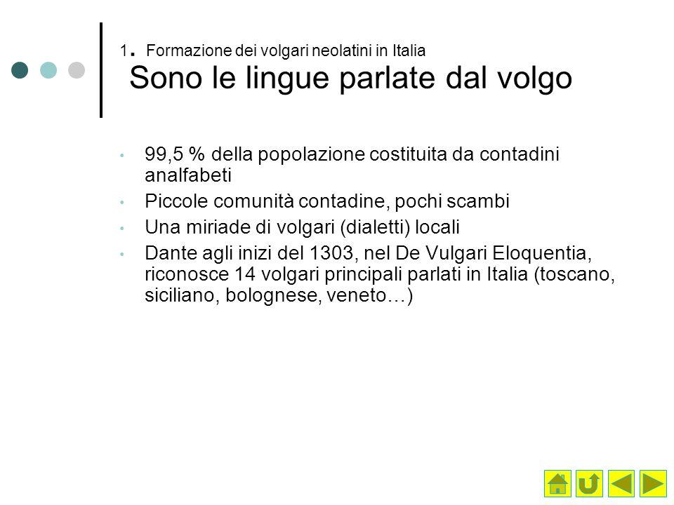 1. Formazione dei volgari neolatini in Italia Sono le lingue parlate dal volgo 99,5 % della popolazione costituita da contadini analfabeti Piccole com