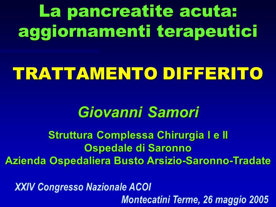La pancreatite acuta: aggiornamenti terapeutici TRATTAMENTO DIFFERITO Giovanni Samori Struttura Complessa Chirurgia I e II Ospedale di Saronno Azienda