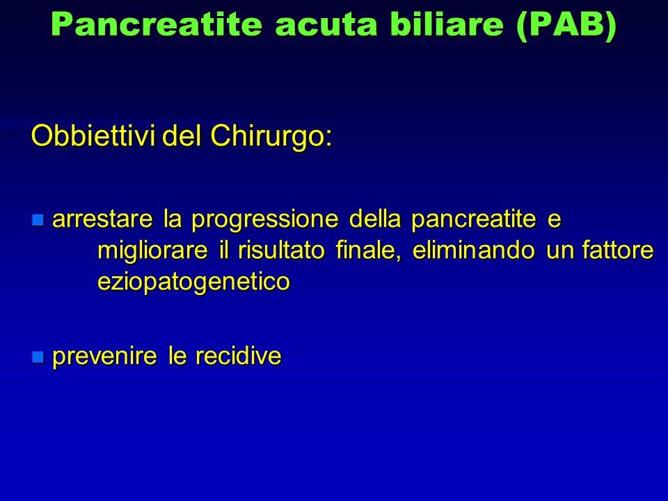 Pancreatite acuta biliare (PAB) Obbiettivi del Chirurgo: n arrestare la progressione della pancreatite e migliorare il risultato finale, eliminando un