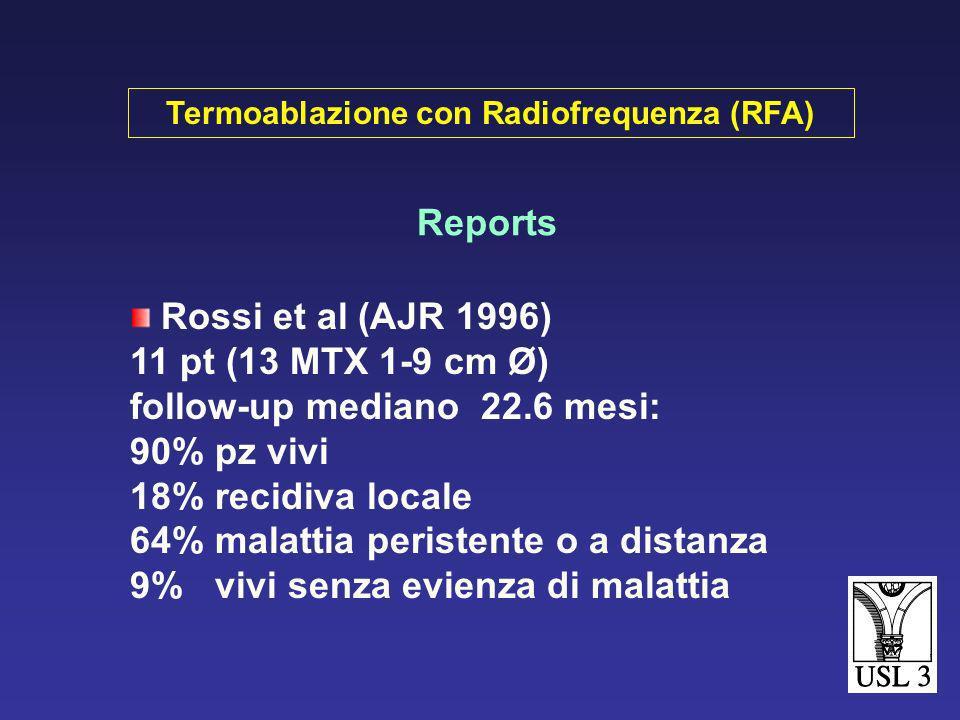 Reports Rossi et al (AJR 1996) 11 pt (13 MTX 1-9 cm Ø) follow-up mediano 22.6 mesi: 90% pz vivi 18% recidiva locale 64% malattia peristente o a distanza 9% vivi senza evienza di malattia Termoablazione con Radiofrequenza (RFA)