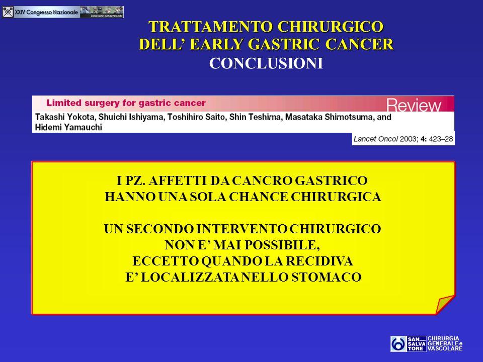 TRATTAMENTO CHIRURGICO DELL EARLY GASTRIC CANCER CONCLUSIONI CHIRURGIA GENERALE e VASCOLARE I PZ. AFFETTI DA CANCRO GASTRICO HANNO UNA SOLA CHANCE CHI