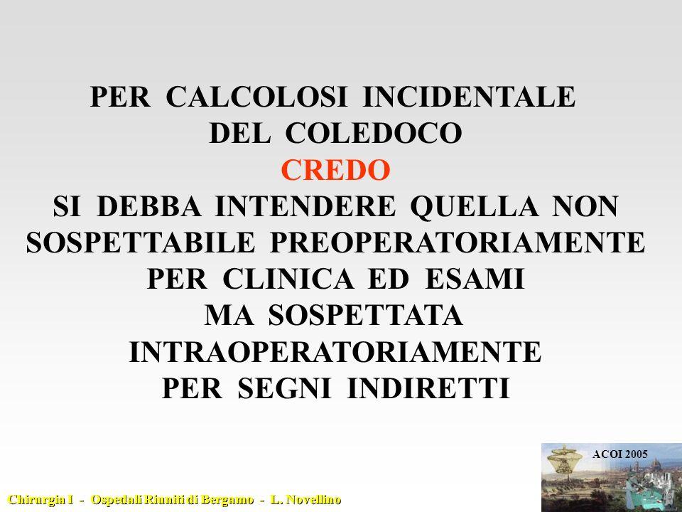 PER CALCOLOSI INCIDENTALE DEL COLEDOCO CREDO SI DEBBA INTENDERE QUELLA NON SOSPETTABILE PREOPERATORIAMENTE PER CLINICA ED ESAMI MA SOSPETTATA INTRAOPERATORIAMENTE PER SEGNI INDIRETTI ACOI 2005 Chirurgia I - Ospedali Riuniti di Bergamo - L.