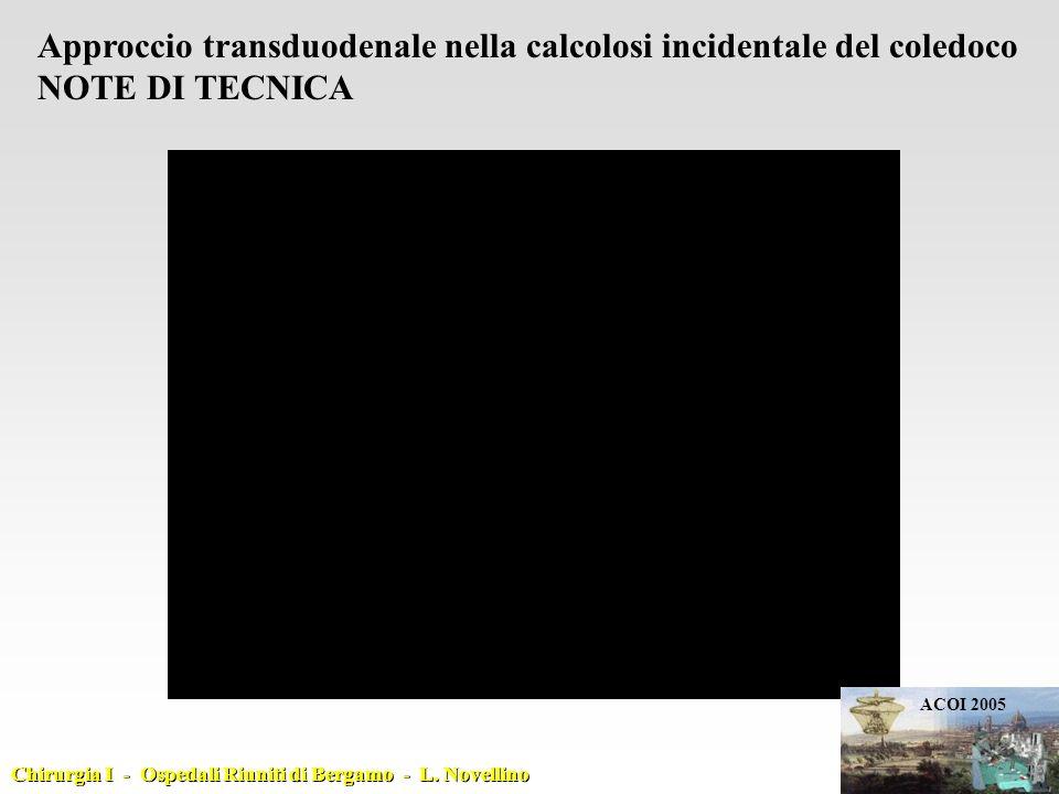 Approccio transduodenale nella calcolosi incidentale del coledoco NOTE DI TECNICA ACOI 2005 Chirurgia I - Ospedali Riuniti di Bergamo - L.