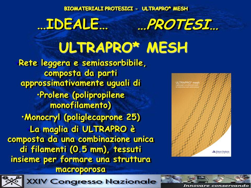 BIOMATERIALI PROTESICI - ULTRAPRO* MESH …IDEALE… …PROTESI… ULTRAPRO* MESH Rete leggera e semiassorbibile, composta da parti approssimativamente uguali di Prolene (polipropilene monofilamento) Monocryl (poliglecaprone 25) La maglia di ULTRAPRO è composta da una combinazione unica di filamenti (0.5 mm), tessuti insieme per formare una struttura macroporosa Rete leggera e semiassorbibile, composta da parti approssimativamente uguali di Prolene (polipropilene monofilamento) Monocryl (poliglecaprone 25) La maglia di ULTRAPRO è composta da una combinazione unica di filamenti (0.5 mm), tessuti insieme per formare una struttura macroporosa