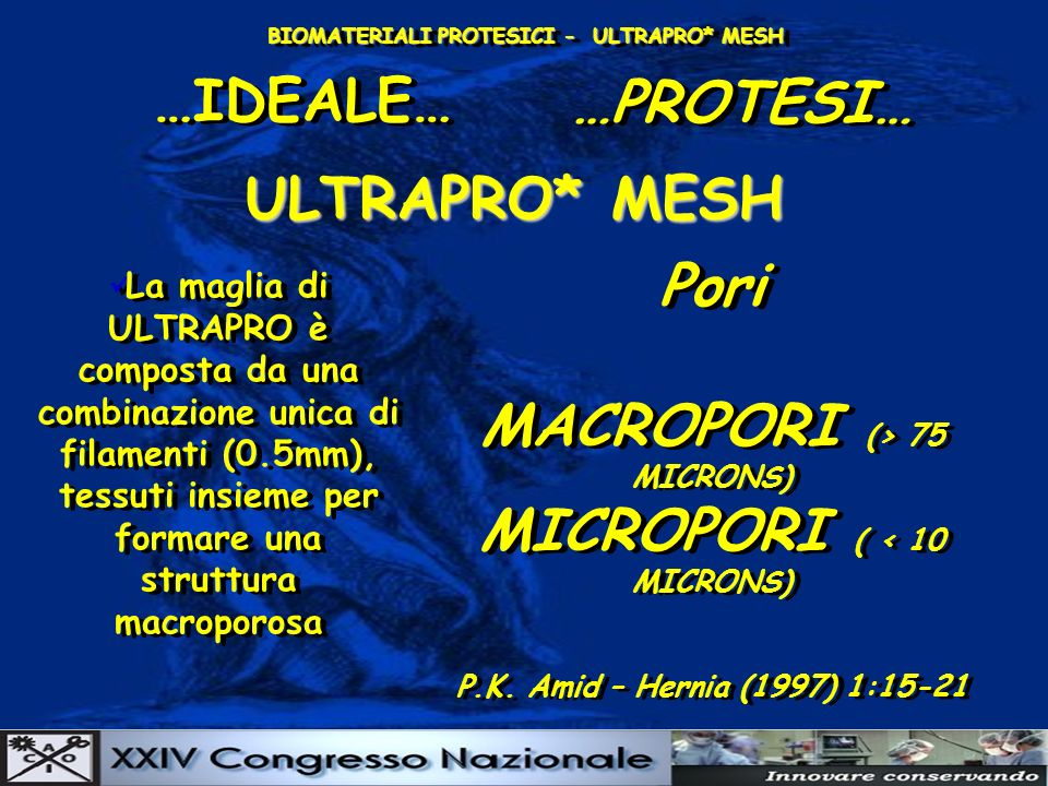 BIOMATERIALI PROTESICI - ULTRAPRO* MESH …IDEALE… …PROTESI… ULTRAPRO* MESH La maglia di ULTRAPRO è composta da una combinazione unica di filamenti (0.5mm), tessuti insieme per formare una struttura macroporosa Pori MACROPORI (> 75 MICRONS) MICROPORI ( < 10 MICRONS) P.K.