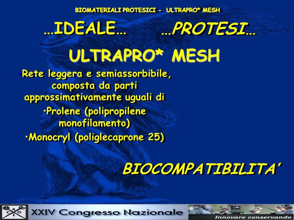 BIOMATERIALI PROTESICI - ULTRAPRO* MESH …IDEALE… …PROTESI… ULTRAPRO* MESH BIOCOMPATIBILITA BIOCOMPATIBILITA Rete leggera e semiassorbibile, composta da parti approssimativamente uguali di Prolene (polipropilene monofilamento) Monocryl (poliglecaprone 25) Rete leggera e semiassorbibile, composta da parti approssimativamente uguali di Prolene (polipropilene monofilamento) Monocryl (poliglecaprone 25)