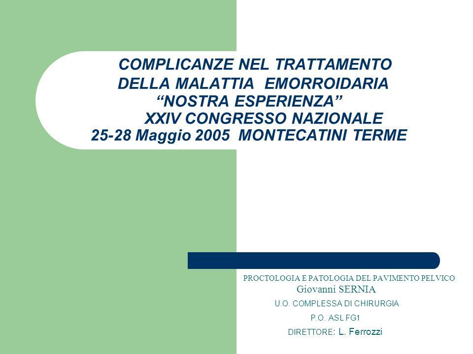 COMPLICANZE NEL TRATTAMENTO DELLA MALATTIA EMORROIDARIA NOSTRA ESPERIENZA XXIV CONGRESSO NAZIONALE 25-28 Maggio 2005 MONTECATINI TERME PROCTOLOGIA E P