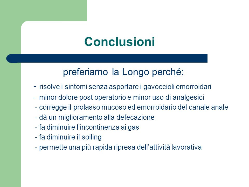 Conclusioni preferiamo la Longo perché: - risolve i sintomi senza asportare i gavoccioli emorroidari - minor dolore post operatorio e minor uso di ana
