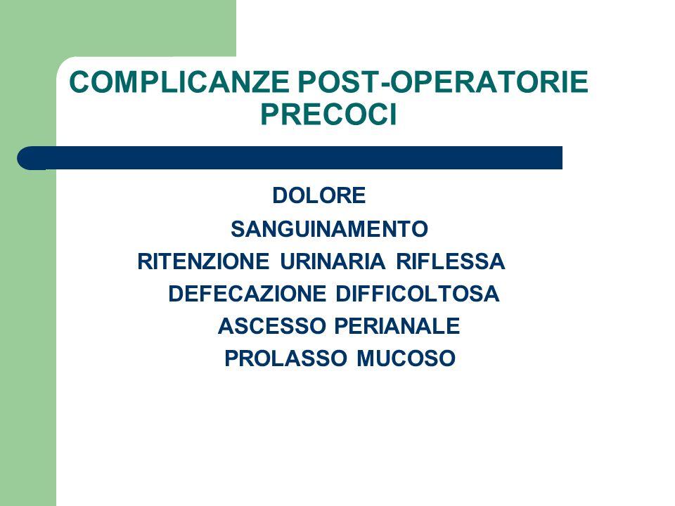 COMPLICANZE POST-OPERATORIE PRECOCI DOLORE SANGUINAMENTO RITENZIONE URINARIA RIFLESSA DEFECAZIONE DIFFICOLTOSA ASCESSO PERIANALE PROLASSO MUCOSO