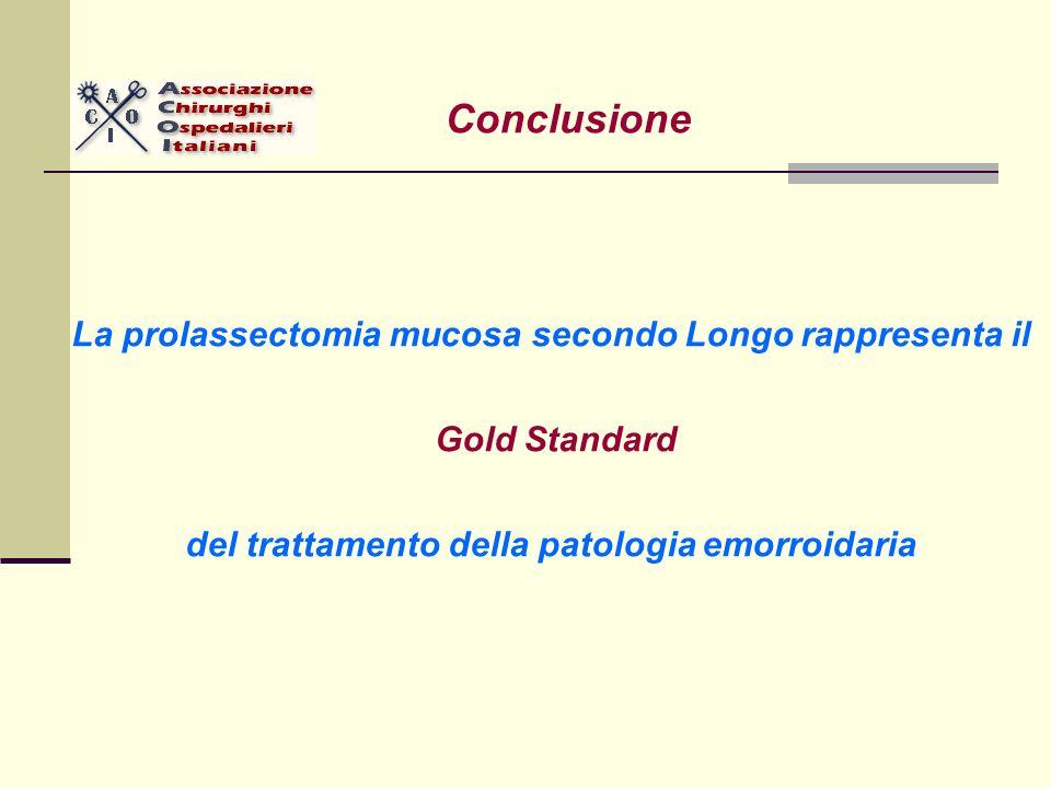 Conclusione La prolassectomia mucosa secondo Longo rappresenta il Gold Standard del trattamento della patologia emorroidaria