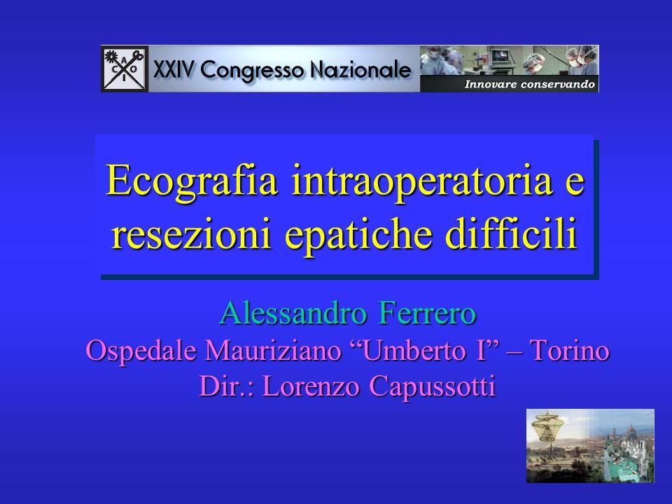 Ecografia intraoperatoria e resezioni epatiche difficili Alessandro Ferrero Ospedale Mauriziano Umberto I – Torino Dir.: Lorenzo Capussotti