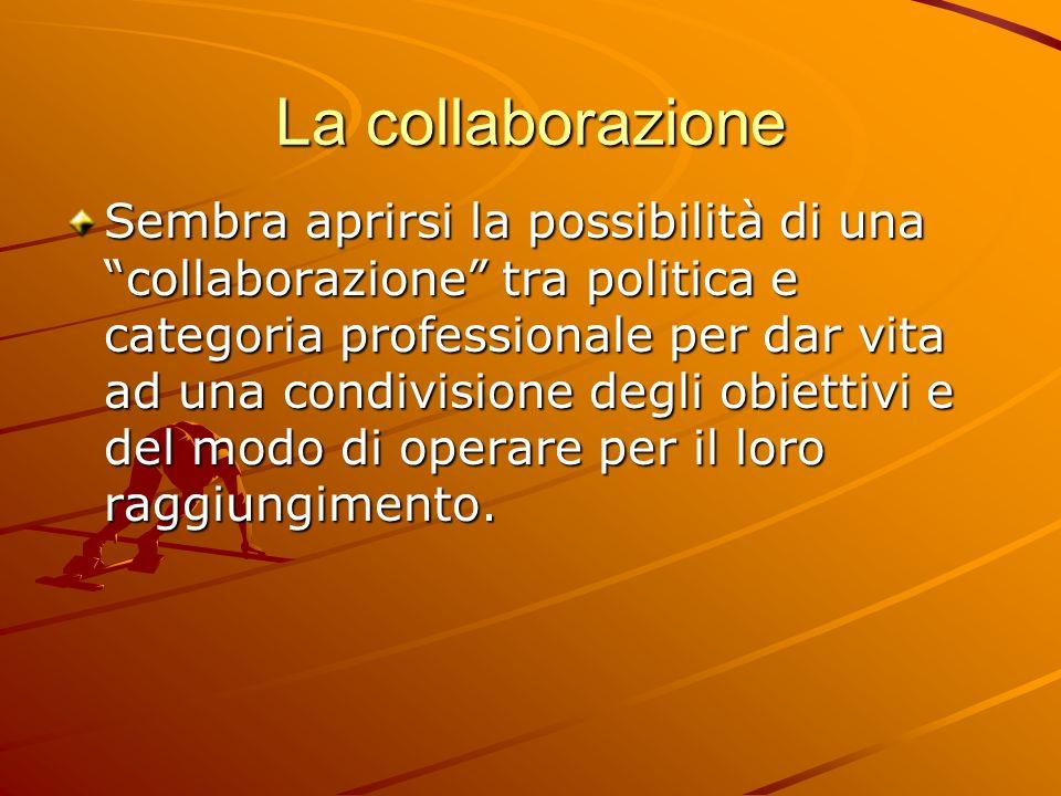 La collaborazione Sembra aprirsi la possibilità di una collaborazione tra politica e categoria professionale per dar vita ad una condivisione degli obiettivi e del modo di operare per il loro raggiungimento.