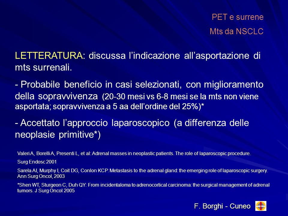 F. Borghi - Cuneo PET e surrene Mts da NSCLC LETTERATURA: discussa lindicazione allasportazione di mts surrenali. - Probabile beneficio in casi selezi