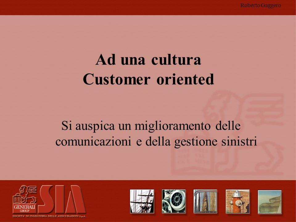Roberto Gaggero Ad una cultura Customer oriented Si auspica un miglioramento delle comunicazioni e della gestione sinistri