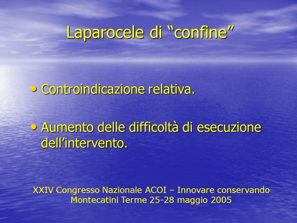 Laparocele di confine XXIV Congresso Nazionale ACOI – Innovare conservando Montecatini Terme 25-28 maggio 2005 Controindicazione relativa. Controindic