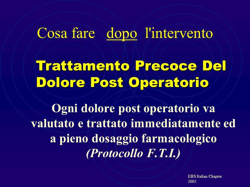 EHS Italian Chapter 2005 Ogni dolore post operatorio va valutato e trattato immediatamente ed a pieno dosaggio farmacologico (Protocollo F.T.I.) Tratt