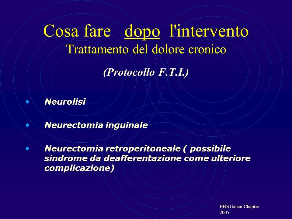 EHS Italian Chapter 2005 Cosa fare dopo l'intervento Trattamento del dolore cronico (Protocollo F.T.I.) Neurolisi Neurectomia inguinale Neurectomia re