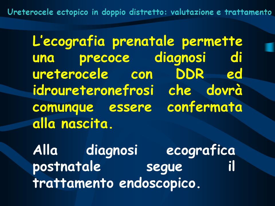 Ureterocele ectopico in doppio distretto: valutazione e trattamento Tutti i pazienti sono stati sottoposti ad intervento endoscopico di apertura dellureterocele entro i 3 mesi di vita.