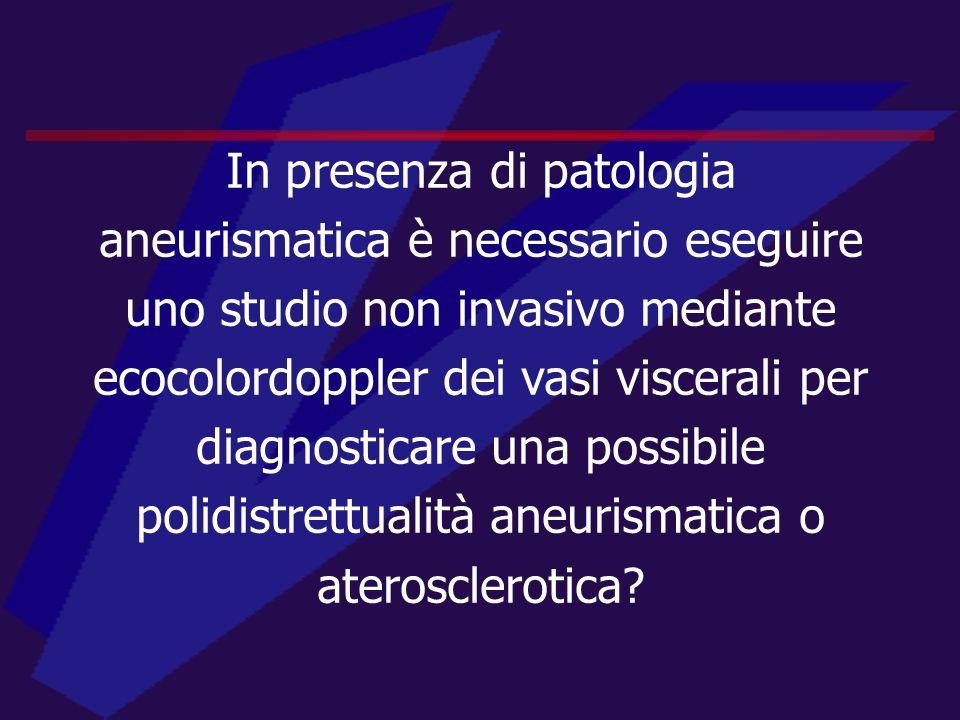 In presenza di patologia aneurismatica è necessario eseguire uno studio non invasivo mediante ecocolordoppler dei vasi viscerali per diagnosticare una