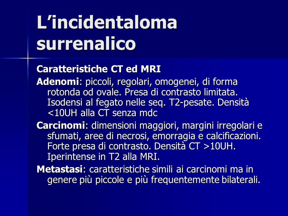 Lincidentaloma surrenalico Caratteristiche CT ed MRI Adenomi: piccoli, regolari, omogenei, di forma rotonda od ovale. Presa di contrasto limitata. Iso