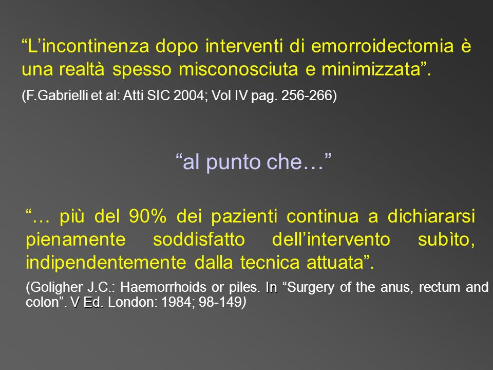 In V Ed. (Goligher J.C.: Haemorrhoids or piles. In Surgery of the anus, rectum and colon. V Ed. London: 1984; 98-149) Lincontinenza dopo interventi di