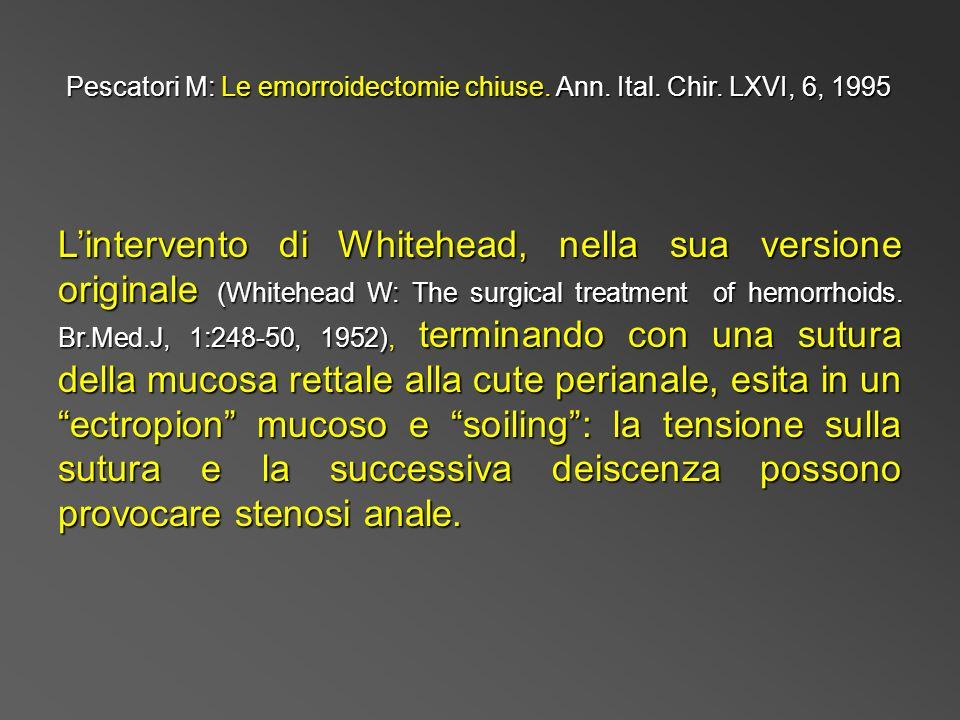 Pescatori M: Le emorroidectomie chiuse. Ann. Ital. Chir. LXVI, 6, 1995 Lintervento di Whitehead, nella sua versione originale (Whitehead W: The surgic