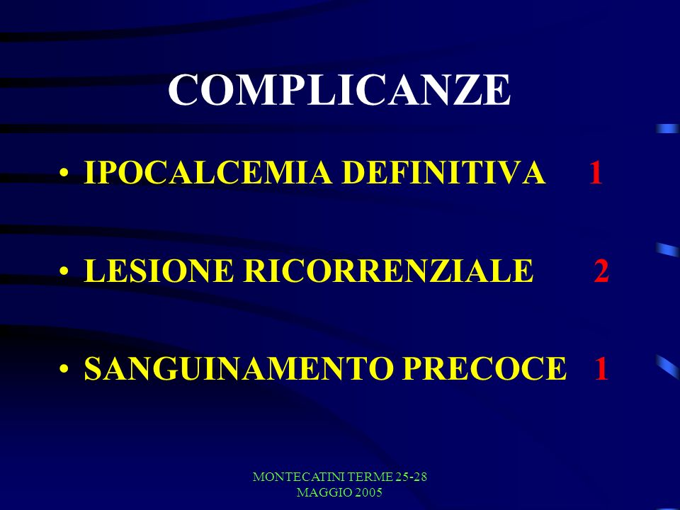 MONTECATINI TERME 25-28 MAGGIO 2005 COMPLICANZE IPOCALCEMIA DEFINITIVA 1 LESIONE RICORRENZIALE 2 SANGUINAMENTO PRECOCE 1