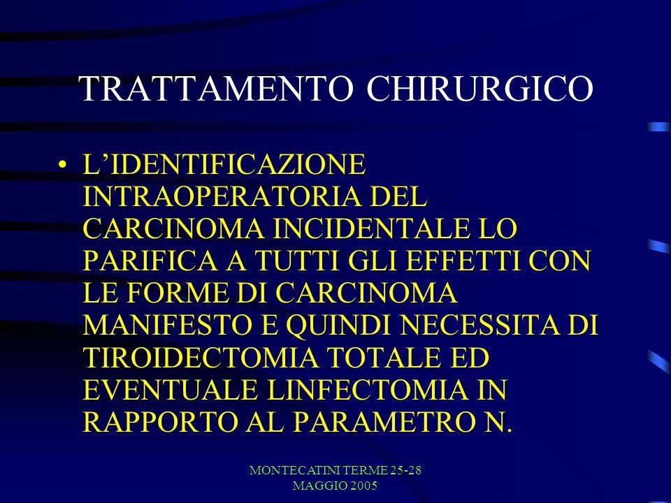 MONTECATINI TERME 25-28 MAGGIO 2005 TRATTAMENTO CHIRURGICO LIDENTIFICAZIONE INTRAOPERATORIA DEL CARCINOMA INCIDENTALE LO PARIFICA A TUTTI GLI EFFETTI CON LE FORME DI CARCINOMA MANIFESTO E QUINDI NECESSITA DI TIROIDECTOMIA TOTALE ED EVENTUALE LINFECTOMIA IN RAPPORTO AL PARAMETRO N.