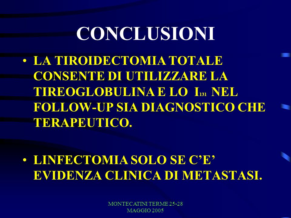 MONTECATINI TERME 25-28 MAGGIO 2005 CONCLUSIONI LA TIROIDECTOMIA TOTALE CONSENTE DI UTILIZZARE LA TIREOGLOBULINA E LO I 131 NEL FOLLOW-UP SIA DIAGNOST