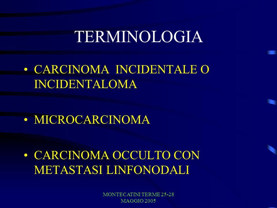 MONTECATINI TERME 25-28 MAGGIO 2005 CARCINOMA INCIDENTALE –SI TRATTA DI LESIONI NEOPLASTICHE, DI SOLITO DI DIMENSIONI MILLIMETRICHE, CHE VENGONO IDENTIFICATE INCIDENTALMENTE NEL CORSO DI VALUTAZIONI AUTOPTICHE, NEL CORSO DI ESAMI CLINICI-STRUMENTALI DEL COLLO, NEL CORSO DI INTERVENTI SULLA TIROIDE O NEL CORSO DI ES.