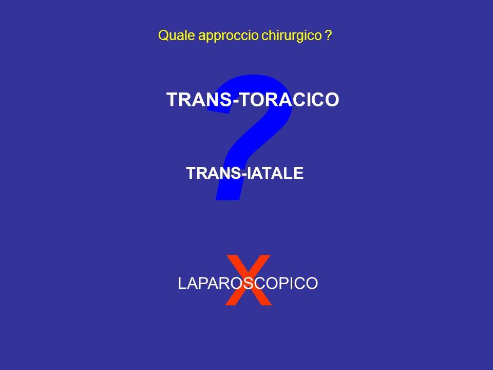 x ? Quale approccio chirurgico ? TRANS-TORACICO TRANS-IATALE LAPAROSCOPICO